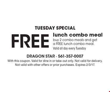 Tuesday special- Free lunch combo meal. Buy 2 combo meals and get a free lunch combo meal.Valid all day every Tuesday. With this coupon. Valid for dine in or take-out only. Not valid for delivery. Not valid with other offers or prior purchases. Expires 2/3/17.