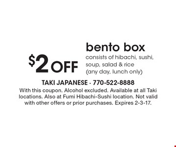 $2 Off bento box. Consists of hibachi, sushi, soup, salad & rice (any day, lunch only). With this coupon. Alcohol excluded. Available at all Taki locations. Also at Fumi Hibachi-Sushi location. Not valid with other offers or prior purchases. Expires 2-3-17.