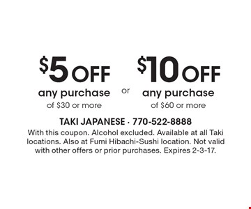 $5 Off any purchase of $30 or more OR $10 Off any purchase of $60 or more. With this coupon. Alcohol excluded. Available at all Taki locations. Also at Fumi Hibachi-Sushi location. Not valid with other offers or prior purchases. Expires 2-3-17.