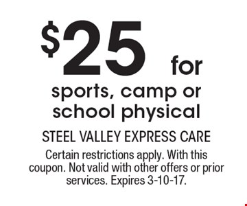 $25 for sports, camp or school physical. Certain restrictions apply. With this coupon. Not valid with other offers or prior services. Expires 3-10-17.