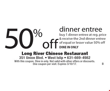 50% off dinner entree. Buy 1 dinner entree at reg. price & receive the 2nd dinner entree of equal or lesser value 50% off. Dine In Only. With this coupon. Dine in only. Not valid with other offers or discounts. One coupon per visit. Expires 3/10/17.