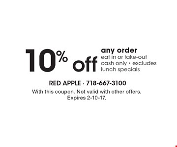 10% off any order. Eat in or take-out, cash only - excludes lunch specials. With this coupon. Not valid with other offers. Expires 2-10-17.