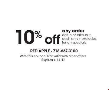 10% off any order, eat in or take-out, cash only - excludes lunch specials. With this coupon. Not valid with other offers. Expires 4-14-17.