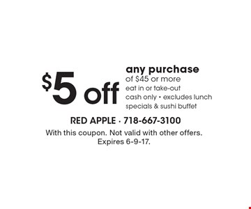 $5 off any purchase of $45 or more. Eat in or take-out, cash only, excludes lunch specials & sushi buffet. With this coupon. Not valid with other offers. Expires 6-9-17.