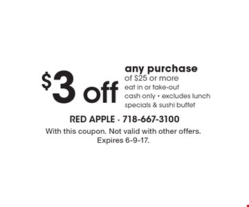 $3 off any purchase of $25 or more. Eat in or take-out, cash only, excludes lunch specials & sushi buffet. With this coupon. Not valid with other offers. Expires 6-9-17.