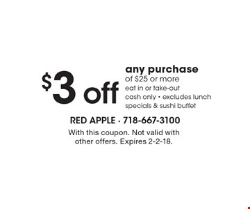 $3 off any purchase of $25 or more eat in or take-out cash only - excludes lunch specials & sushi buffet. With this coupon. Not valid with other offers. Expires 2-2-18.