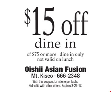 $15 off dine in of $75 or more. Dine in only. Not valid on lunch. With this coupon. Limit one per table. Not valid with other offers. Expires 3-24-17.