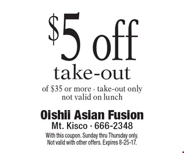 $5 off take-out of $35 or more. Take-out only. Not valid on lunch. With this coupon. Sunday thru Thursday only. Not valid with other offers. Expires 8-25-17.