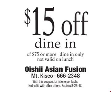 $15 off dine in of $75 or more. Dine in only. Not valid on lunch. With this coupon. Limit one per table. Not valid with other offers. Expires 8-25-17.