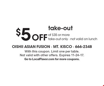 $5 Off take-out of $35 or more. Take-out only - not valid on lunch. With this coupon. Limit one per table. Not valid with other offers. Expires 11-24-17. Go to LocalFlavor.com for more coupons.