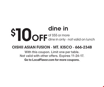 $10 Off dine in of $55 or more. Dine in only - not valid on lunch. With this coupon. Limit one per table. Not valid with other offers. Expires 11-24-17. Go to LocalFlavor.com for more coupons.