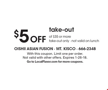 $5 Off take-out of $35 or more take-out only - not valid on lunch. With this coupon. Limit one per order. Not valid with other offers. Expires 1-26-18. Go to LocalFlavor.com for more coupons.