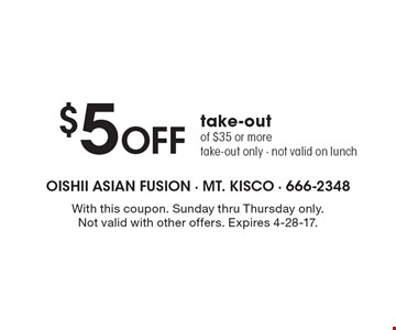 $5 off take-out of $35 or more. Take-out only. Not valid on lunch. With this coupon. Sunday thru Thursday only.Not valid with other offers. Expires 4-28-17.