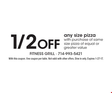 1/2 Off any size pizza with purchase of same size pizza of equal or greater value. With this coupon. One coupon per table. Not valid with other offers. Dine in only. Expires 1-27-17.