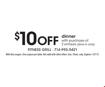 $10 Off dinner with purchase of 2 entrees (dine in only). With this coupon. One coupon per table. Not valid with other offers. Sun.-Thurs. only. Expires 1-27-17.