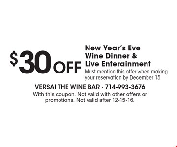 $30 Off New Year's Eve Wine Dinner & Live Enterainment. Must mention this offer when making your reservation by December 15. With this coupon. Not valid with other offers or promotions. Not valid after 12-15-16.