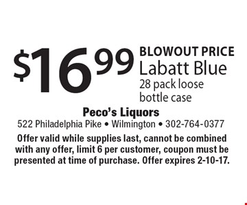 Blowout price $16.99 Labatt Blue 28 pack loose bottle case. Offer valid while supplies last, cannot be combined with any offer, limit 6 per customer, coupon must be presented at time of purchase. Offer expires 2-10-17.