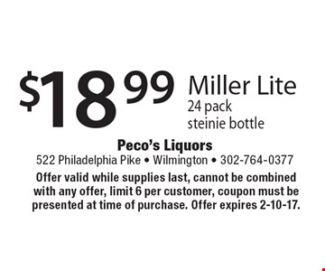 $18.99 Miller Lite 24 pack steinie bottle. Offer valid while supplies last, cannot be combined with any offer, limit 6 per customer, coupon must be presented at time of purchase. Offer expires 2-10-17.