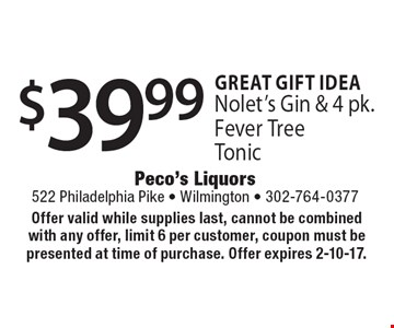 Great Gift Idea $39.99 Nolet's Gin & 4 pk. Fever Tree Tonic. Offer valid while supplies last, cannot be combined with any offer, limit 6 per customer, coupon must be presented at time of purchase. Offer expires 2-10-17.