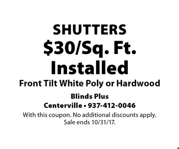 $30/Sq. Ft. Installed Shutters. Front Tilt White Poly or Hardwood. With this coupon. No additional discounts apply. Sale ends 10/31/17.