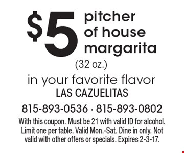 $5 pitcher of house margarita. With this coupon. Must be 21 with valid ID for alcohol. Limit one per table. Valid Mon.-Sat. Dine in only. Not valid with other offers or specials. Expires 2-3-17.