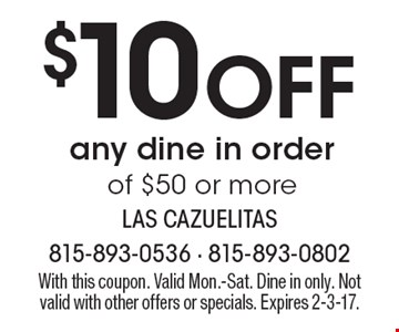 $10 Off any dine in order of $50 or more. With this coupon. Valid Mon.-Sat. Dine in only. Not valid with other offers or specials. Expires 2-3-17.
