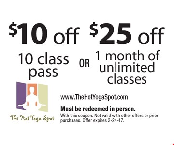$25 off 1 month of unlimited classes OR $10 off 10 class pass. Must be redeemed in person. With this coupon. Not valid with other offers or prior purchases. Offer expires 2-24-17.