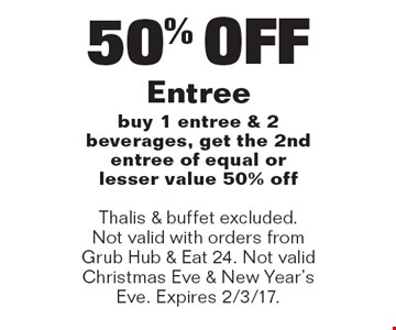 50% OFF Entree, buy 1 entree & 2 beverages, get the 2nd entree of equal or lesser value 50% off. Thalis & buffet excluded. Not valid with orders from Grub Hub & Eat 24. Not valid Christmas Eve & New Year's Eve. Expires 2/3/17.