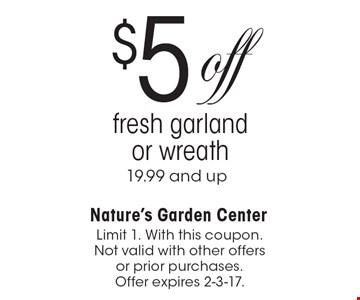 $5 off fresh garland or wreath 19.99 and up. Limit 1. With this coupon. Not valid with other offers or prior purchases. Offer expires 2-3-17.