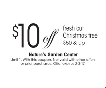 $10 off fresh cut Christmas tree $50 & up. Limit 1. With this coupon. Not valid with other offers or prior purchases. Offer expires 2-3-17.