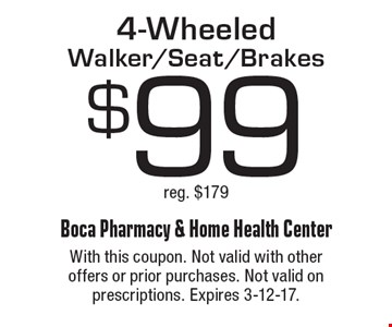 $99 4-Wheeled Walker/Seat/Brakes reg. $179. With this coupon. Not valid with other offers or prior purchases. Not valid on prescriptions. Expires 3-12-17.