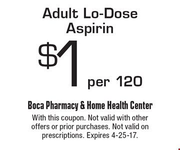 $1 per 120 Adult Lo-Dose Aspirin. With this coupon. Not valid with other offers or prior purchases. Not valid on prescriptions. Expires 4-25-17.