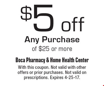 $5 off Any Purchase of $25 or more. With this coupon. Not valid with other offers or prior purchases. Not valid on prescriptions. Expires 4-25-17.