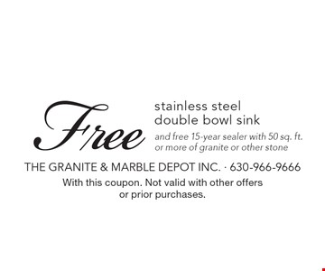 Free stainless steel double bowl sink and free 15-year sealer with 50 sq. ft. or more of granite or other stone. With this coupon. Not valid with other offers or prior purchases.