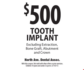 $500 TOOTH IMPLANT. Excluding Extraction, Bone Graft, Abutment and Crown. With this coupon. Not valid with other offers or prior services. Children 14 years and under. Expires 3/10/17.