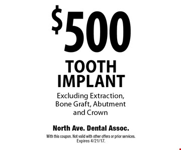 $500 tooth implant. Excluding extraction, bone graft, abutment and crown. With this coupon. Not valid with other offers or prior services. Expires 4/21/17.