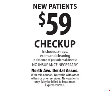 New Patients. $59 checkup. Includes: x-rays, exam and cleaning In absence of periodontal disease. No insurance necessary. With this coupon. Not valid with other offers or prior services. New patients only. May be billed to insurance. Expires 2/2/18.