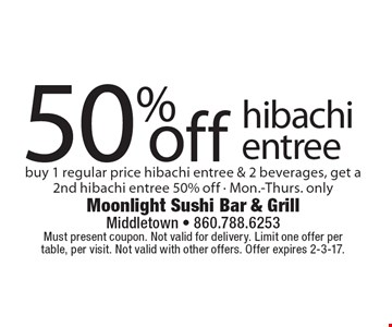 50% off hibachi entree buy 1 regular price hibachi entree & 2 beverages, get a 2nd hibachi entree 50% off - Mon.-Thurs. only. Must present coupon. Not valid for delivery. Limit one offer per table, per visit. Not valid with other offers. Offer expires 2-3-17.