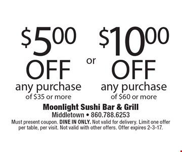 $10.00 off any purchase of $60 or more. $5.00 off any purchase of $35 or more. Must present coupon. DINE IN ONLY. Not valid for delivery. Limit one offer per table, per visit. Not valid with other offers. Offer expires 2-3-17.