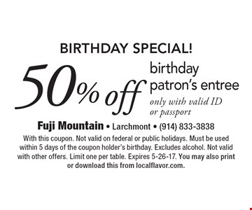BIRTHDAY SPECIAL! 50% off birthday patron's entree only with valid ID or passport. With this coupon. Not valid on federal or public holidays. Must be used within 5 days of the coupon holder's birthday. Excludes alcohol. Not valid with other offers. Limit one per table. Expires 5-26-17. You may also print or download this from localflavor.com.