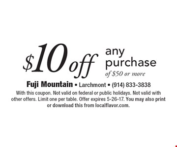 $10 off any purchase of $50 or more. With this coupon. Not valid on federal or public holidays. Not valid with other offers. Limit one per table. Offer expires 5-26-17. You may also print or download this from localflavor.com.