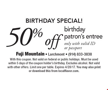 Birthday special! 50% off birthday patron's entree, only with valid ID or passport. With this coupon. Not valid on federal or public holidays. Must be used within 5 days of the coupon holder's birthday. Excludes alcohol. Not valid with other offers. Limit one per table. Expires 4/28/17. You may also print or download this from localflavor.com.