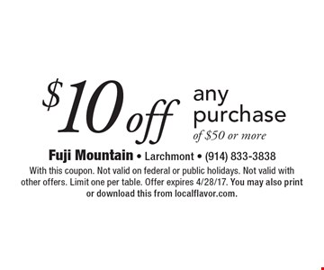 $10 off any purchase of $50 or more. With this coupon. Not valid on federal or public holidays. Not valid with other offers. Limit one per table. Offer expires 4/28/17. You may also print or download this from localflavor.com.