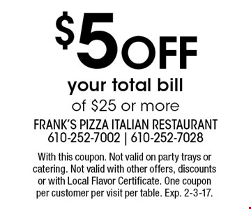 $5 off your total bill of $25 or more. With this coupon. Not valid on party trays or catering. Not valid with other offers, discounts or with Local Flavor Certificate. One coupon per customer per visit per table. Exp. 2-3-17.