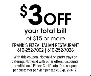 $3 off your total bill of $15 or more. With this coupon. Not valid on party trays or catering. Not valid with other offers, discounts or with Local Flavor Certificate. One coupon per customer per visit per table. Exp. 2-3-17.