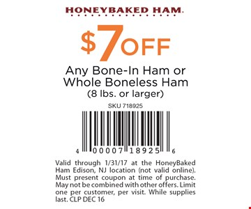 $7 off bone-in ham or whole boneless ham (8lbs. or larger) Valid through 1/31/17 at the HoneyBaked Ham Edison, NJ location (not valid online). Must present coupon at time of purchase. May not be combined with other offers. Limit one per customer, per visit. While supplies last. CLP DEC 16