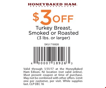 $3 off turkey breast, smoked or roasted (3 lbs or larger). Valid through 1/31/17 at the HoneyBaked Ham Edison, NJ location (not valid online). Must present coupon at time of purchase. May not be combined with other offers. Limit one per customer, per visit. While supplies last. CLP DEC 16