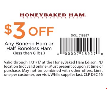 $3 off any bone-in ham or half boneless ham (less than 8 lbs.). Valid through 1/31/17 at the HoneyBaked Ham Edison, NJ location (not valid online). Must present coupon at time of purchase. May not be combined with other offers. Limit one per customer, per visit. While supplies last. CLP DEC 16