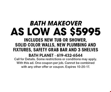 bath makeover as low as $5995 includes new tub or shower, solid color walls, new plumbing and fixtures, safety grab bar and 3 shelves. Call for Details. Some restrictions or conditions may apply.With this ad. One coupon per job. Cannot be combined with any other offer or coupon. Expires 10-20-17.