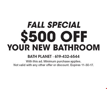 fall special $500 off Your New bathroom. With this ad. Minimum purchase applies. Not valid with any other offer or discount. Expires 11-30-17.